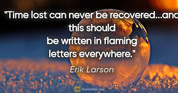 "Erik Larson quote: ""Time lost can never be recovered...and this should be written..."""