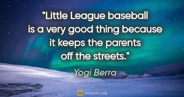 "Yogi Berra quote: ""Little League baseball is a very good thing because it keeps..."""