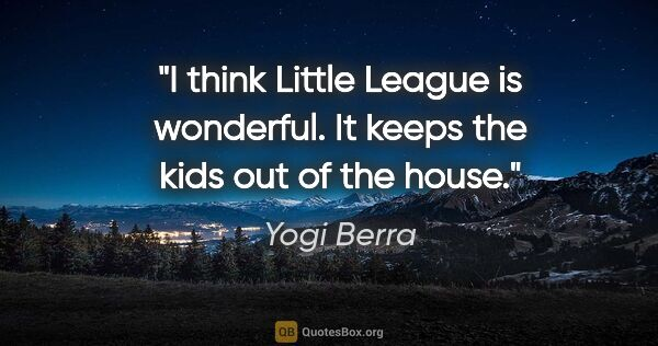 "Yogi Berra quote: ""I think Little League is wonderful. It keeps the kids out of..."""
