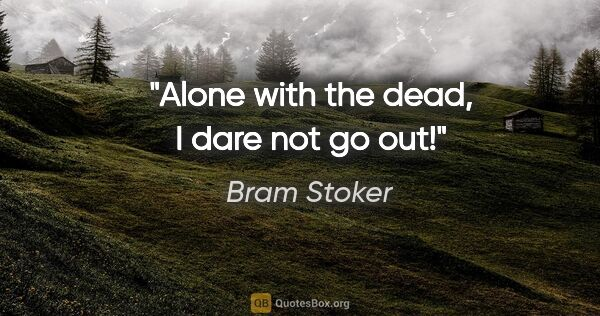 "Bram Stoker quote: ""Alone with the dead, I dare not go out!"""