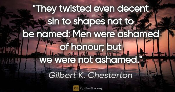 "Gilbert K. Chesterton quote: ""They twisted even decent sin to shapes not to be named: Men..."""