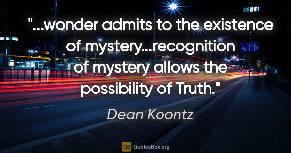 "Dean Koontz quote: ""wonder admits to the existence of mystery...recognition of..."""