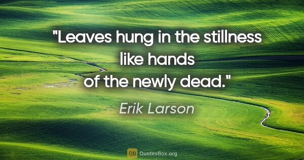 "Erik Larson quote: ""Leaves hung in the stillness like hands of the newly dead."""