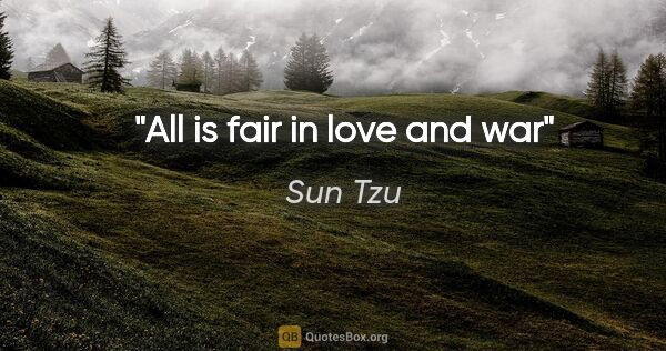 "Sun Tzu quote: ""All is fair in love and war"""