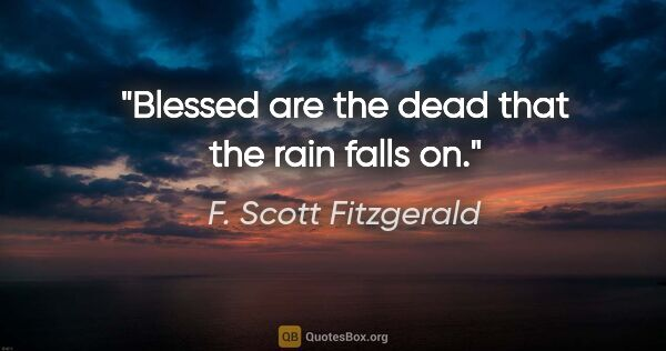 "F. Scott Fitzgerald quote: ""Blessed are the dead that the rain falls on."""