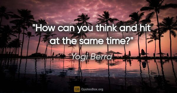 "Yogi Berra quote: ""How can you think and hit at the same time?"""