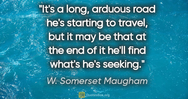 "W. Somerset Maugham quote: ""It's a long, arduous road he's starting to travel, but it may..."""