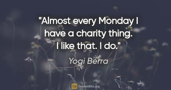 "Yogi Berra quote: ""Almost every Monday I have a charity thing. I like that. I do."""