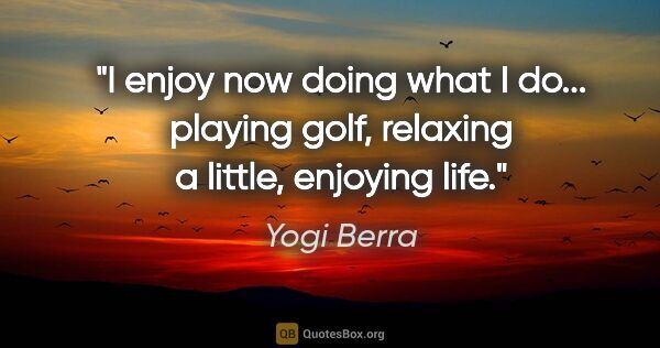 "Yogi Berra quote: ""I enjoy now doing what I do... playing golf, relaxing a..."""