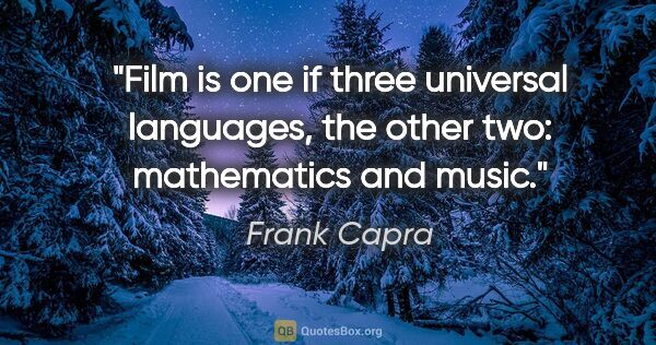 "Frank Capra quote: ""Film is one if three universal languages, the other two:..."""