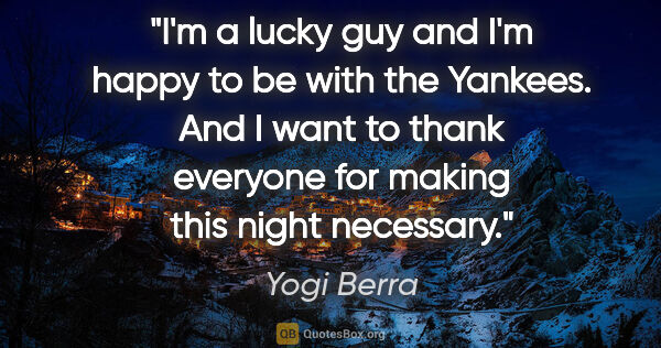 "Yogi Berra quote: ""I'm a lucky guy and I'm happy to be with the Yankees. And I..."""