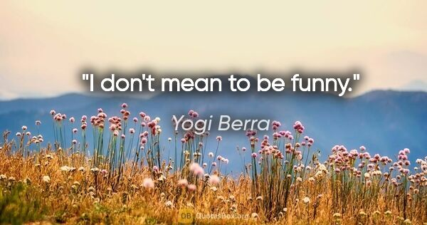 "Yogi Berra quote: ""I don't mean to be funny."""