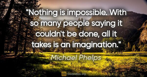 "Michael Phelps quote: ""Nothing is impossible. With so many people saying it couldn't..."""