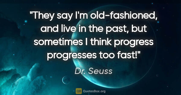 "Dr. Seuss quote: ""They say I'm old-fashioned, and live in the past, but..."""