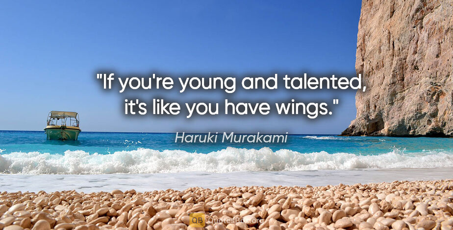 """Haruki Murakami quote: """"If you're young and talented, it's like you have wings."""""""