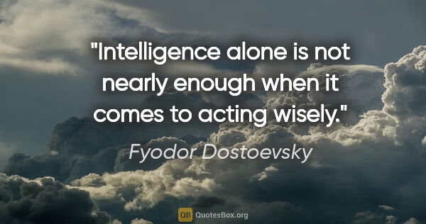 "Fyodor Dostoevsky quote: ""Intelligence alone is not nearly enough when it comes to..."""