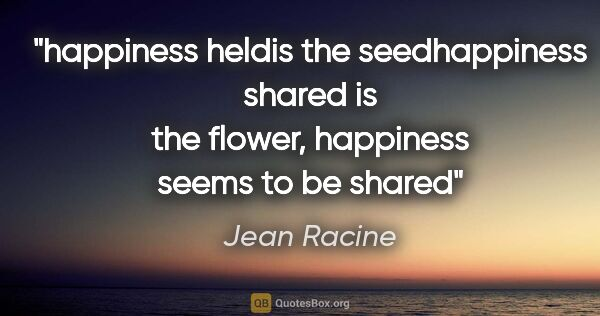 "Jean Racine quote: ""happiness heldis the seedhappiness shared is the flower,..."""