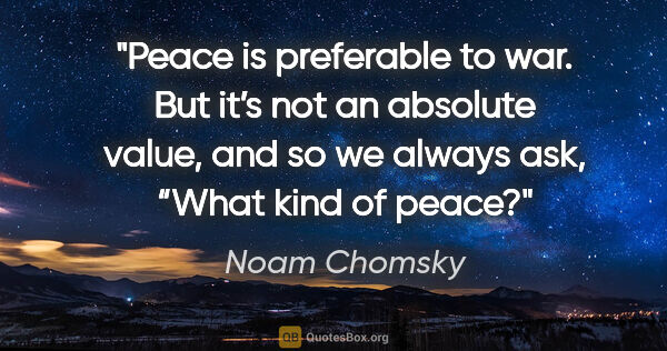 "Noam Chomsky quote: ""Peace is preferable to war. But it's not an absolute value,..."""
