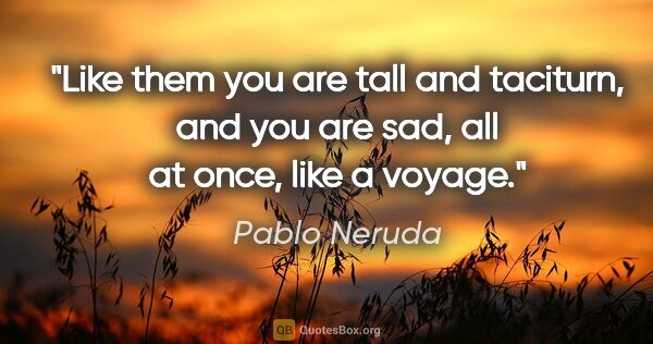 "Pablo Neruda quote: ""Like them you are tall and taciturn, and you are sad, all at..."""