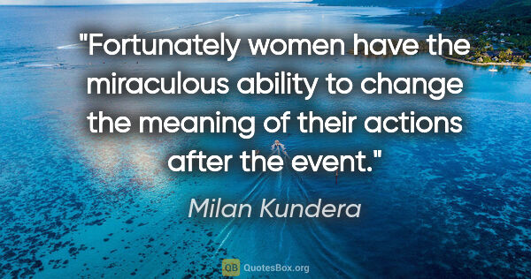 "Milan Kundera quote: ""Fortunately women have the miraculous ability to change the..."""