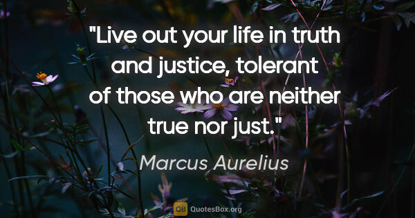 "Marcus Aurelius quote: ""Live out your life in truth and justice, tolerant of those who..."""