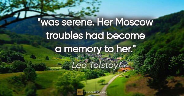 "Leo Tolstoy quote: ""was serene. Her Moscow troubles had become a memory to her."""