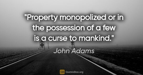 "John Adams quote: ""Property monopolized or in the possession of a few is a curse..."""