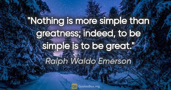 "Ralph Waldo Emerson quote: ""Nothing is more simple than greatness; indeed, to be simple is..."""