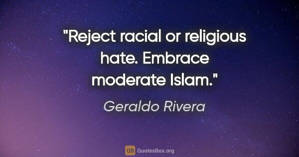 "Geraldo Rivera quote: ""Reject racial or religious hate. Embrace moderate Islam."""