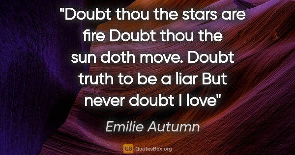 "Emilie Autumn quote: ""Doubt thou the stars are fire Doubt thou the sun doth move...."""