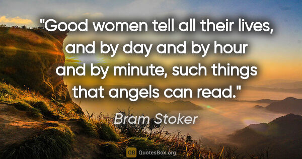 "Bram Stoker quote: ""Good women tell all their lives, and by day and by hour and by..."""