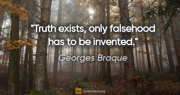 "Georges Braque quote: ""Truth exists, only falsehood has to be invented."""