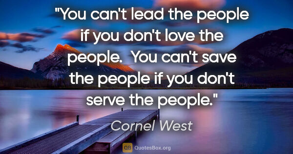 "Cornel West quote: ""You can't lead the people if you don't love the people.  You..."""