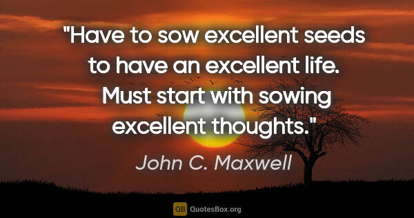 "John C. Maxwell quote: ""Have to sow excellent seeds to have an excellent life.  Must..."""