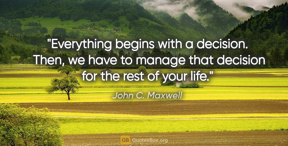 "John C. Maxwell quote: ""Everything begins with a decision.  Then, we have to manage..."""