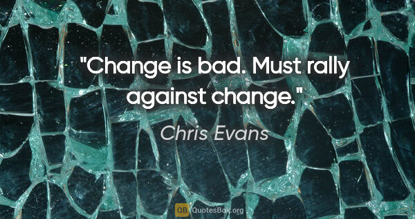 "Chris Evans quote: ""Change is bad. Must rally against change."""