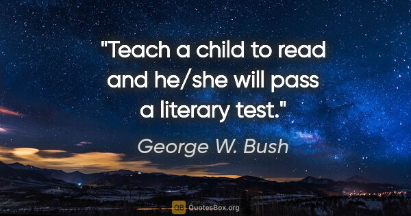"George W. Bush quote: ""Teach a child to read and he/she will pass a literary test."""