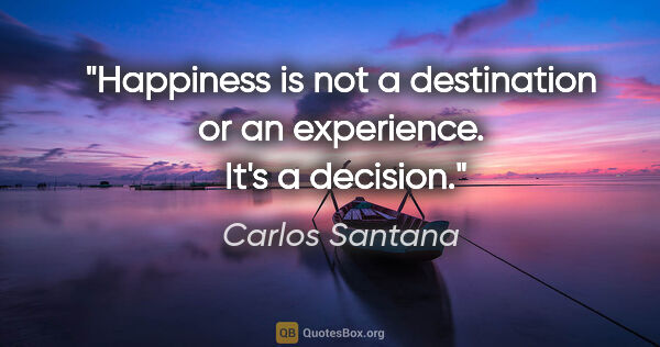 "Carlos Santana quote: ""Happiness is not a destination or an experience.  It's a..."""