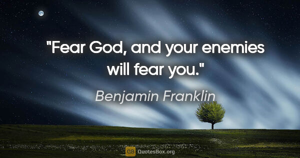 "Benjamin Franklin quote: ""Fear God, and your enemies will fear you."""