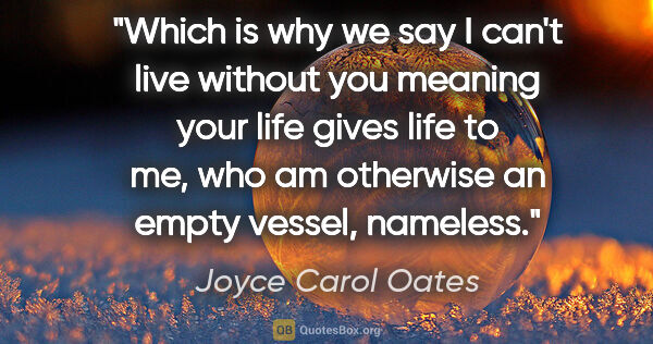 "Joyce Carol Oates quote: ""Which is why we say I can't live without you meaning your life..."""