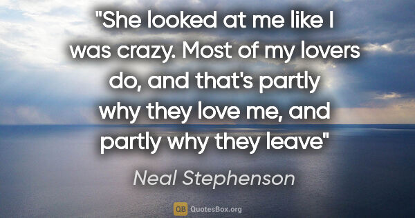 "Neal Stephenson quote: ""She looked at me like I was crazy. Most of my lovers do, and..."""