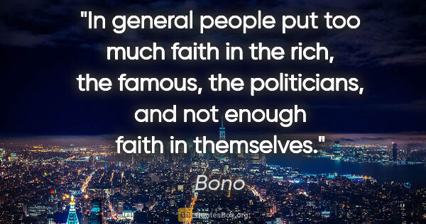 "Bono quote: ""In general people put too much faith in the rich, the famous,..."""