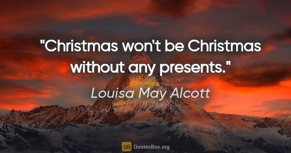 "Louisa May Alcott quote: ""Christmas won't be Christmas without any presents."""