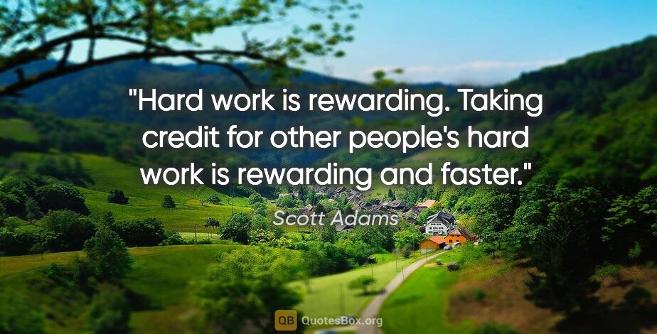 """Scott Adams quote: """"Hard work is rewarding. Taking credit for other people's hard..."""""""