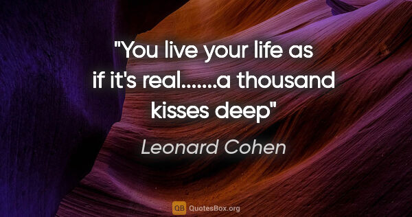 "Leonard Cohen quote: ""You live your life as if it's real.......a thousand kisses deep"""