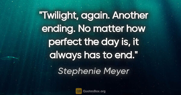 "Stephenie Meyer quote: ""Twilight, again. Another ending. No matter how perfect the day..."""