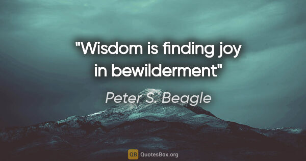 "Peter S. Beagle quote: ""Wisdom is finding joy in bewilderment"""