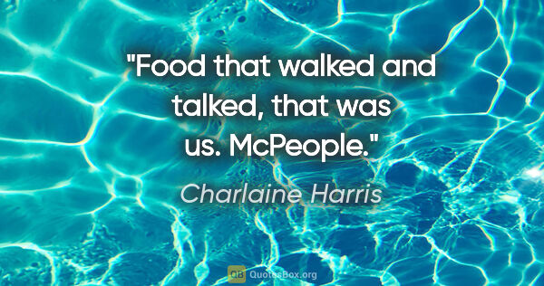 "Charlaine Harris quote: ""Food that walked and talked, that was us. McPeople."""