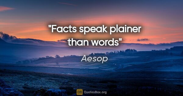"Aesop quote: ""Facts speak plainer than words"""