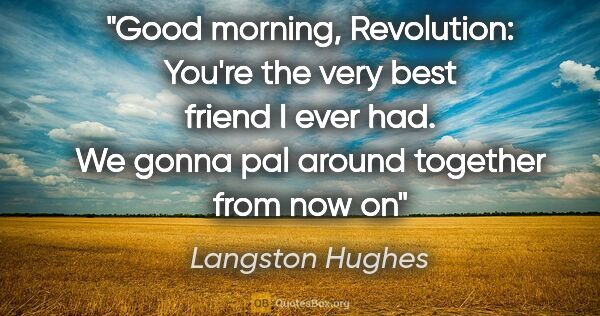 "Langston Hughes quote: ""Good morning, Revolution: You're the very best friend I ever..."""